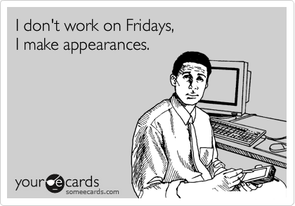 I don't work on fridays, i make appearances