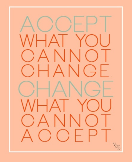 accept what you cannot change, change what you cannot accept
