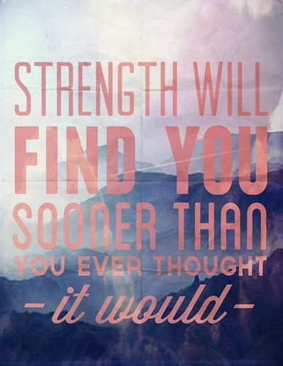 strength will find you sooner than you ever thought it would