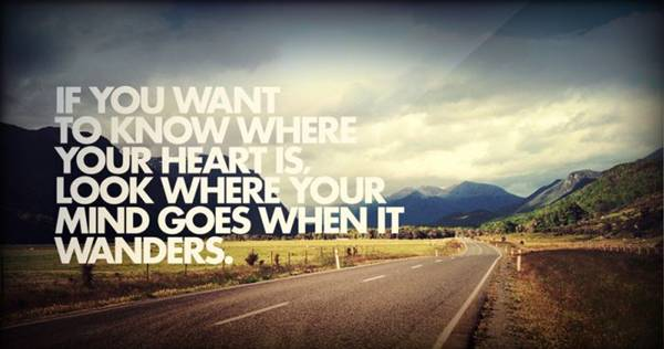 if-you-want-to-know-where-your-heart-is-look-where-your-mind-goes-when-it-wanders
