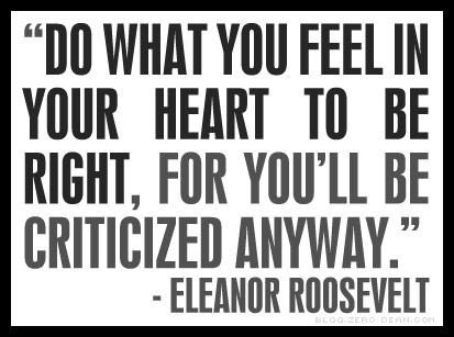 do what you feel in your heart to be right for you'll be criticized anyway - Eleanor Roosevelt