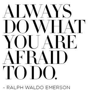 always do what you are afraid to do. -ralph waldo emerson
