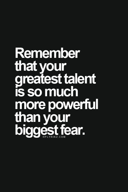 remember that your greatest talent is so much more powerful than your biggest fear