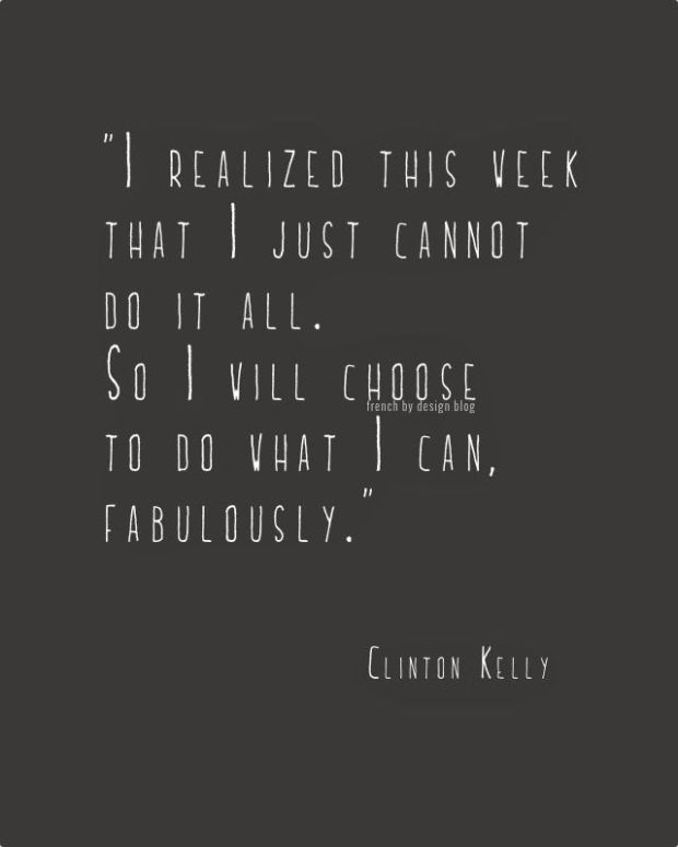 I realized this week that I just cannot do it all. So I will choose to do what I can, fabulously.
