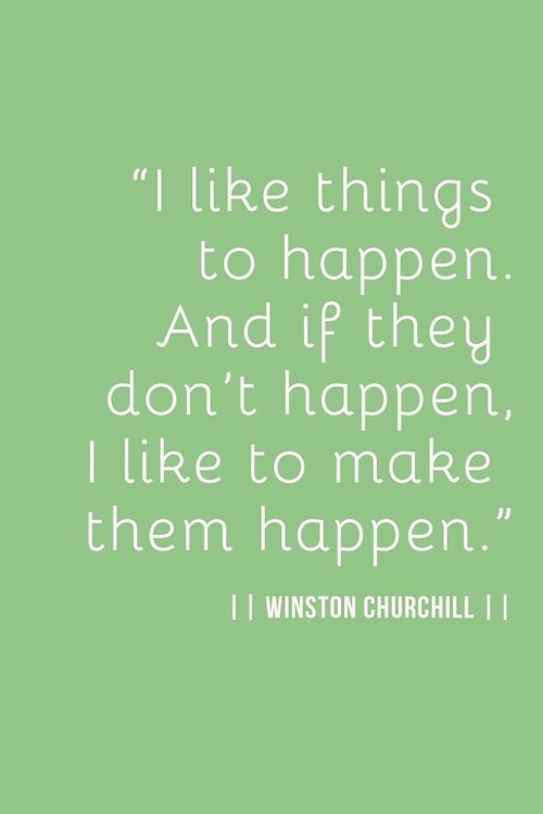 i like things to happen. and if they don't happen I like to make them happen.  -winston churchill