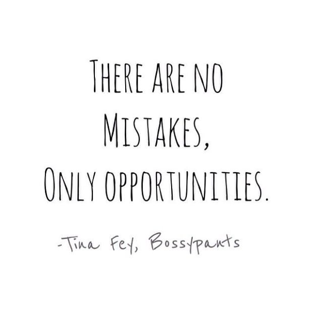 there are no mistakes only opportunities.  - tina fey