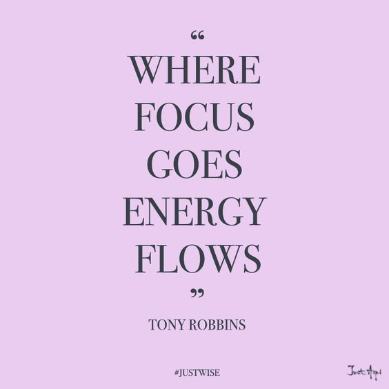 where focus goes, energy flows. -tony robbins